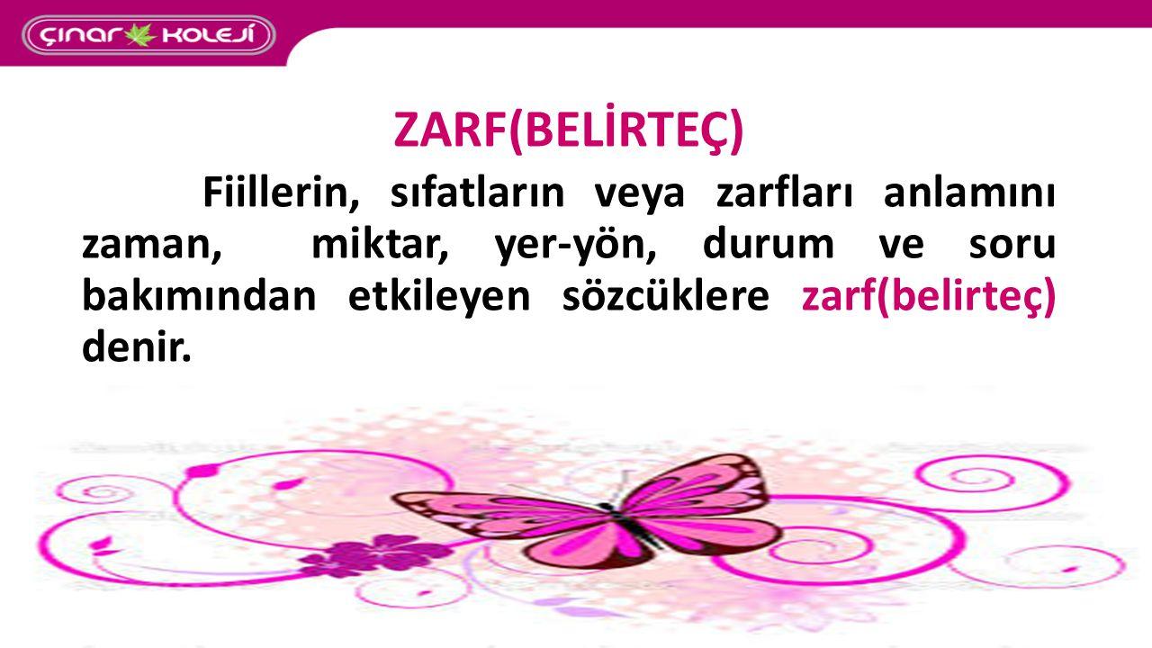 ZARF(BELİRTEÇ) Fiillerin, sıfatların veya zarfları anlamını zaman, miktar, yer-yön, durum ve soru bakımından etkileyen sözcüklere zarf(belirteç) denir