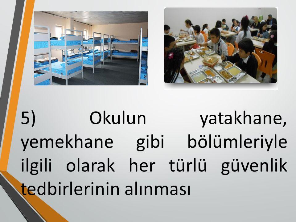 5) Okulun yatakhane, yemekhane gibi bölümleriyle ilgili olarak her türlü güvenlik tedbirlerinin alınması