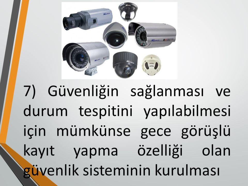 7) Güvenliğin sağlanması ve durum tespitini yapılabilmesi için mümkünse gece görüşlü kayıt yapma özelliği olan güvenlik sisteminin kurulması