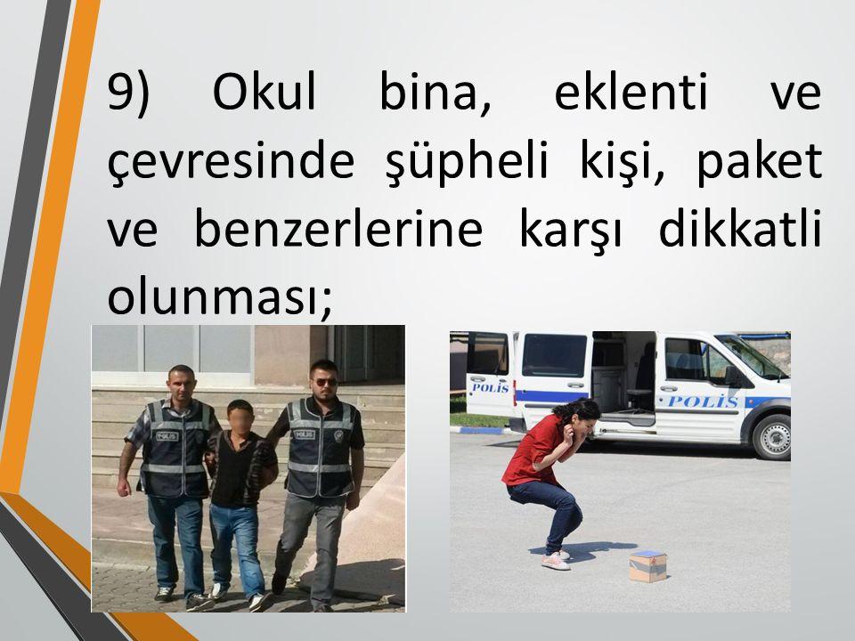 9) Okul bina, eklenti ve çevresinde şüpheli kişi, paket ve benzerlerine karşı dikkatli olunması;