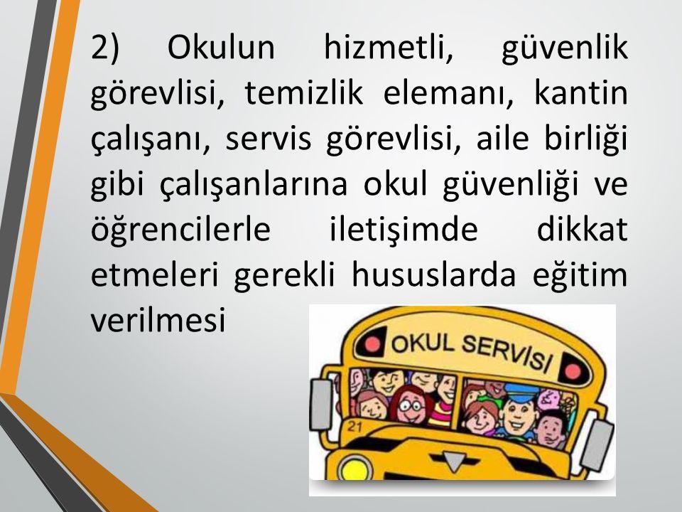 2) Okulun hizmetli, güvenlik görevlisi, temizlik elemanı, kantin çalışanı, servis görevlisi, aile birliği gibi çalışanlarına okul güvenliği ve öğrencilerle iletişimde dikkat etmeleri gerekli hususlarda eğitim verilmesi