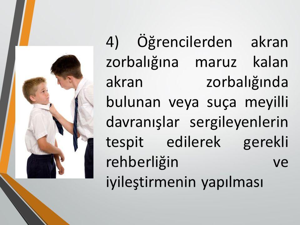 4) Öğrencilerden akran zorbalığına maruz kalan akran zorbalığında bulunan veya suça meyilli davranışlar sergileyenlerin tespit edilerek gerekli rehberliğin ve iyileştirmenin yapılması