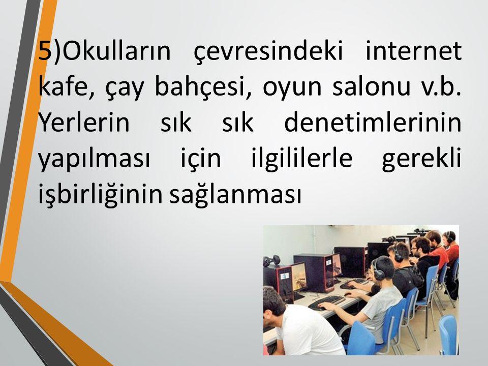 5)Okulların çevresindeki internet kafe, çay bahçesi, oyun salonu v.b.