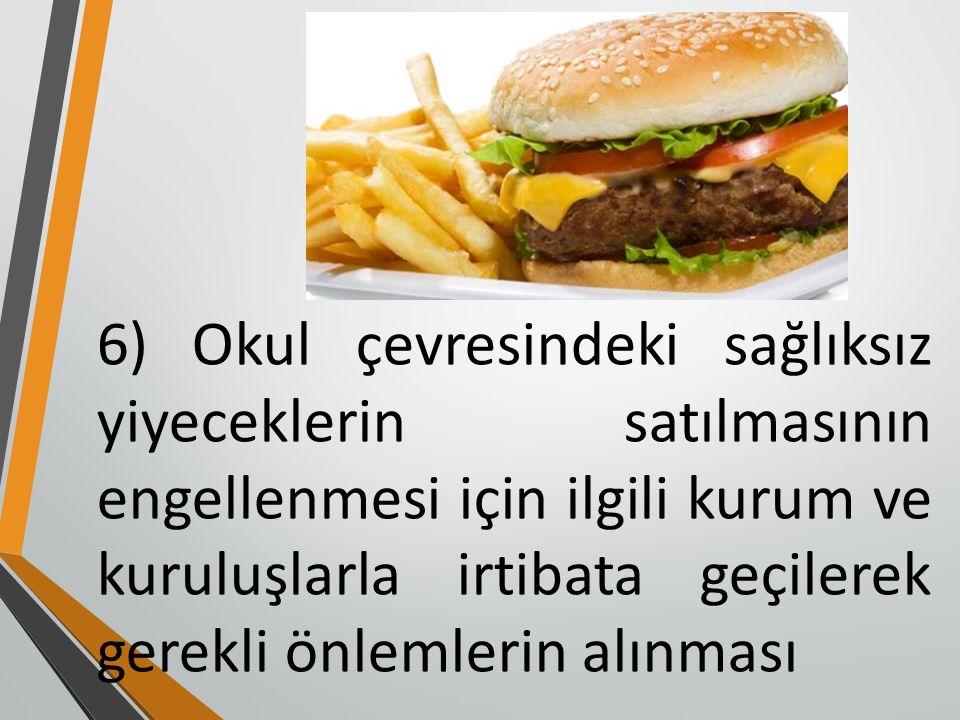 6) Okul çevresindeki sağlıksız yiyeceklerin satılmasının engellenmesi için ilgili kurum ve kuruluşlarla irtibata geçilerek gerekli önlemlerin alınması