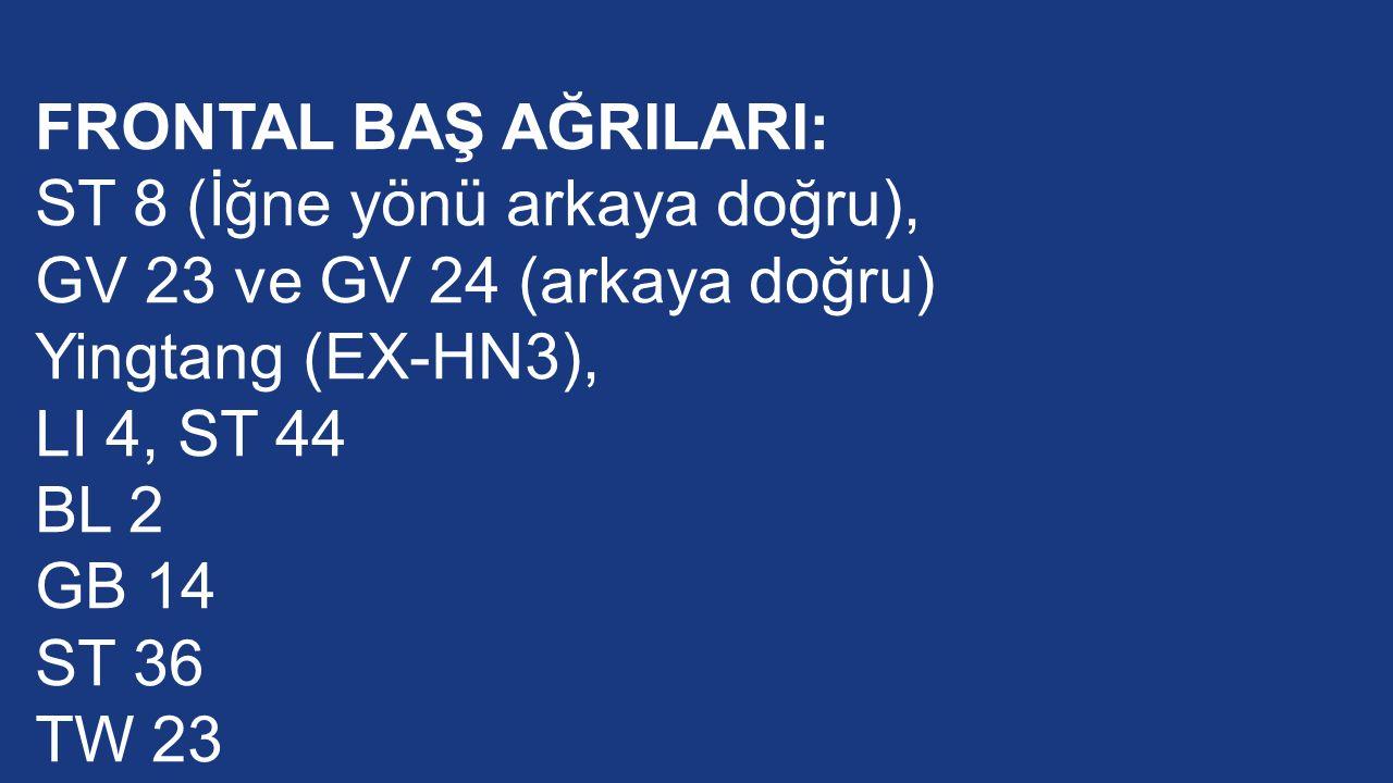 FRONTAL BAŞ AĞRILARI: ST 8 (İğne yönü arkaya doğru), GV 23 ve GV 24 (arkaya doğru) Yingtang (EX-HN3), LI 4, ST 44 BL 2 GB 14 ST 36 TW 23