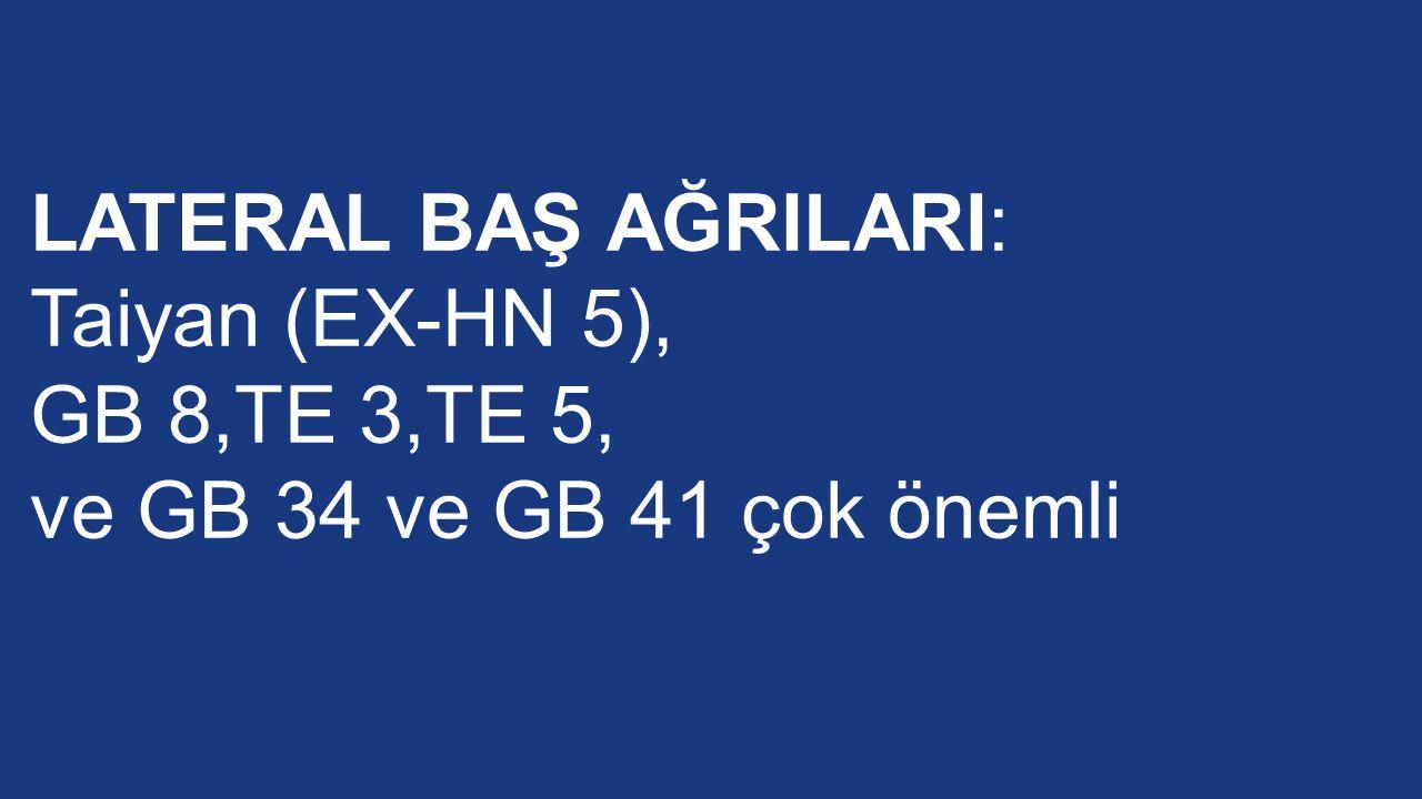 LATERAL BAŞ AĞRILARI: Taiyan (EX-HN 5), GB 8,TE 3,TE 5, ve GB 34 ve GB 41 çok önemli