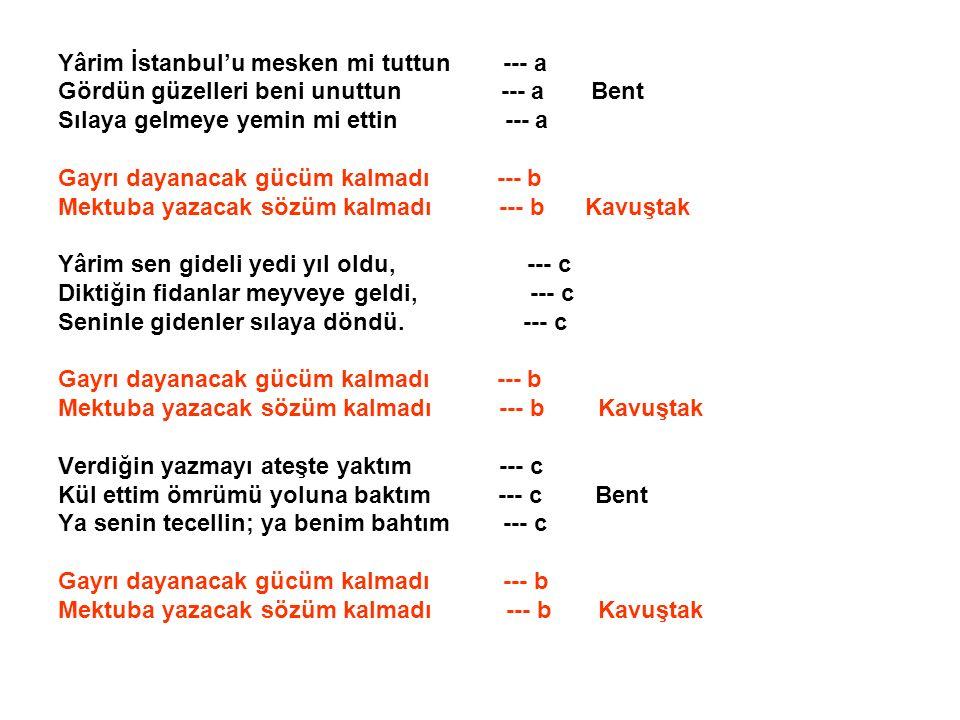 Yârim İstanbul'u mesken mi tuttun --- a Gördün güzelleri beni unuttun --- a Bent Sılaya gelmeye yemin mi ettin --- a Gayrı dayanacak gücüm kalmadı ---
