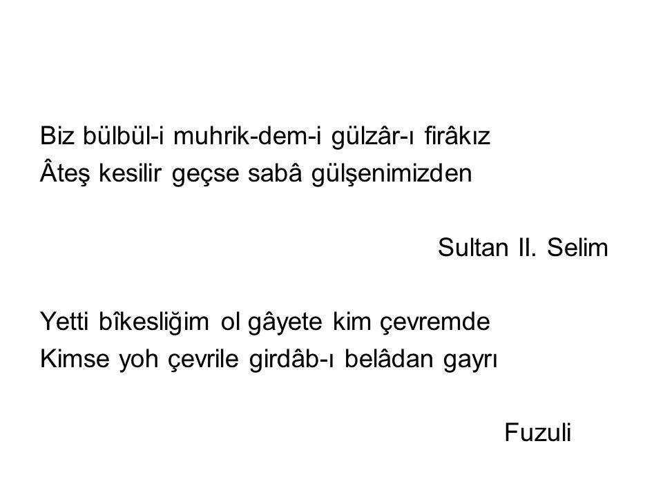 Biz bülbül-i muhrik-dem-i gülzâr-ı firâkız Âteş kesilir geçse sabâ gülşenimizden Sultan II.