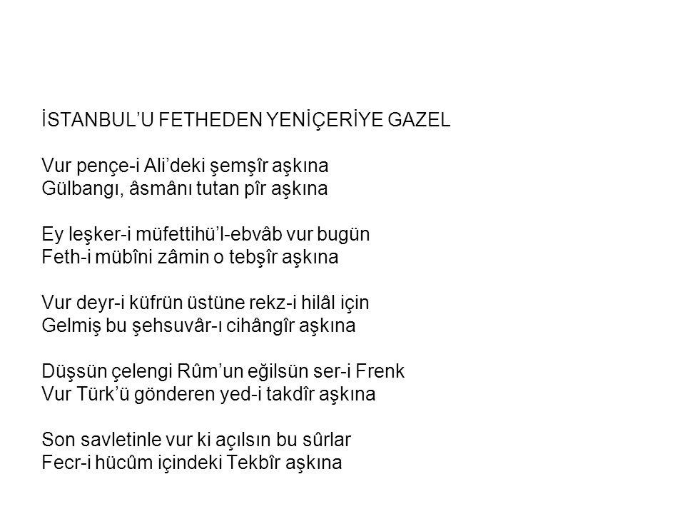 İSTANBUL'U FETHEDEN YENİÇERİYE GAZEL Vur pençe-i Ali'deki şemşîr aşkına Gülbangı, âsmânı tutan pîr aşkına Ey leşker-i müfettihü'l-ebvâb vur bugün Feth