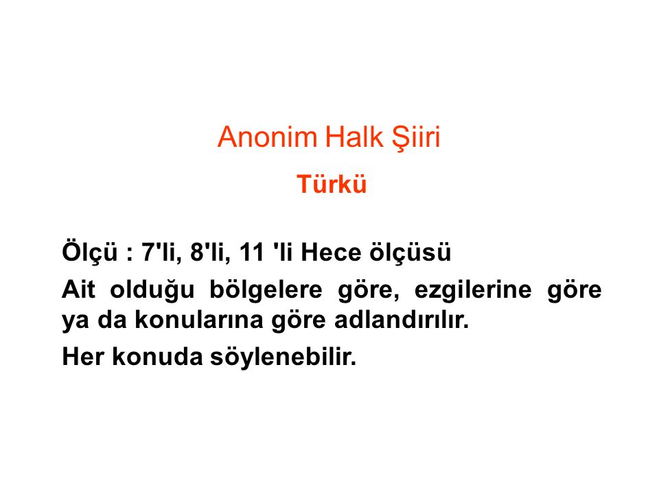Anonim Halk Şiiri Türkü Ölçü : 7'li, 8'li, 11 'li Hece ölçüsü Ait olduğu bölgelere göre, ezgilerine göre ya da konularına göre adlandırılır. Her konud