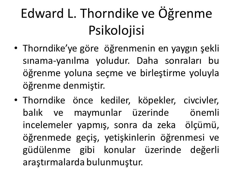 Edward L. Thorndike ve Öğrenme Psikolojisi Thorndike'ye göre öğrenmenin en yaygın şekli sınama-yanılma yoludur. Daha sonraları bu öğrenme yoluna seçme