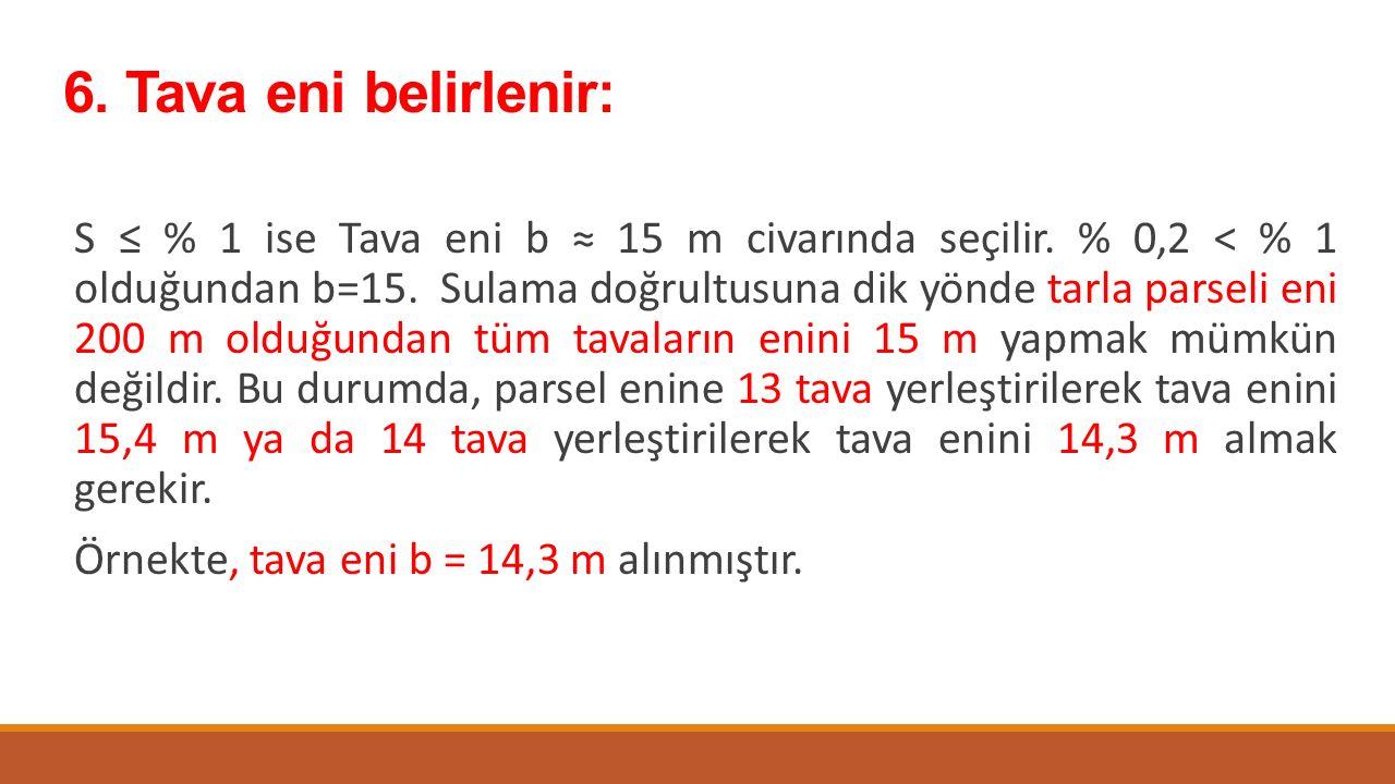 6. Tava eni belirlenir: S ≤ % 1 ise Tava eni b ≈ 15 m civarında seçilir. % 0,2 < % 1 olduğundan b=15. Sulama doğrultusuna dik yönde tarla parseli eni