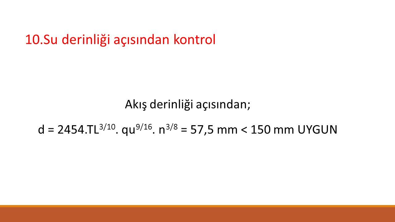 10.Su derinliği açısından kontrol Akış derinliği açısından; d = 2454.TL 3/10. qu 9/16. n 3/8 = 57,5 mm < 150 mm UYGUN