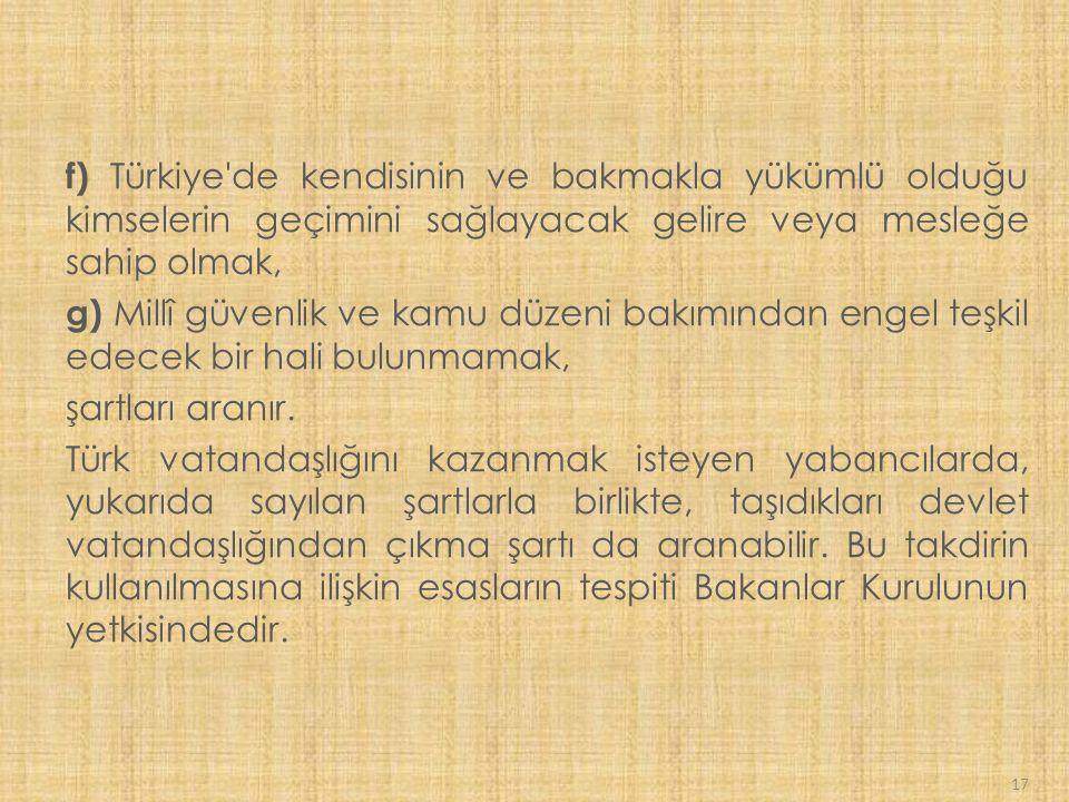 17 f) Türkiye de kendisinin ve bakmakla yükümlü olduğu kimselerin geçimini sağlayacak gelire veya mesleğe sahip olmak, g) Millî güvenlik ve kamu düzeni bakımından engel teşkil edecek bir hali bulunmamak, şartları aranır.