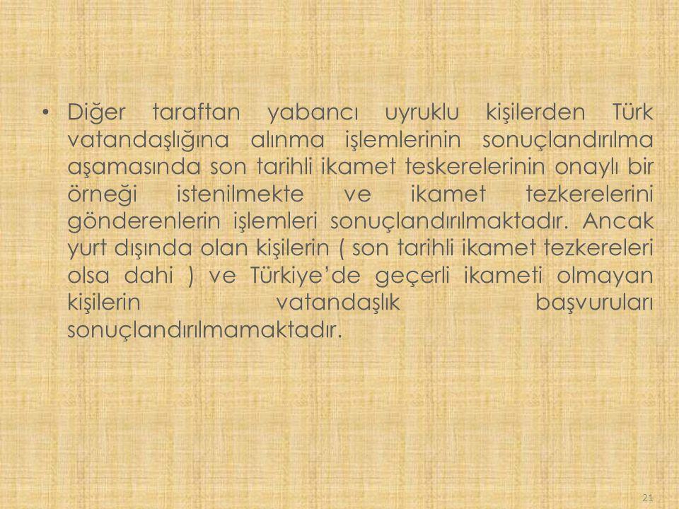 21 Diğer taraftan yabancı uyruklu kişilerden Türk vatandaşlığına alınma işlemlerinin sonuçlandırılma aşamasında son tarihli ikamet teskerelerinin onaylı bir örneği istenilmekte ve ikamet tezkerelerini gönderenlerin işlemleri sonuçlandırılmaktadır.