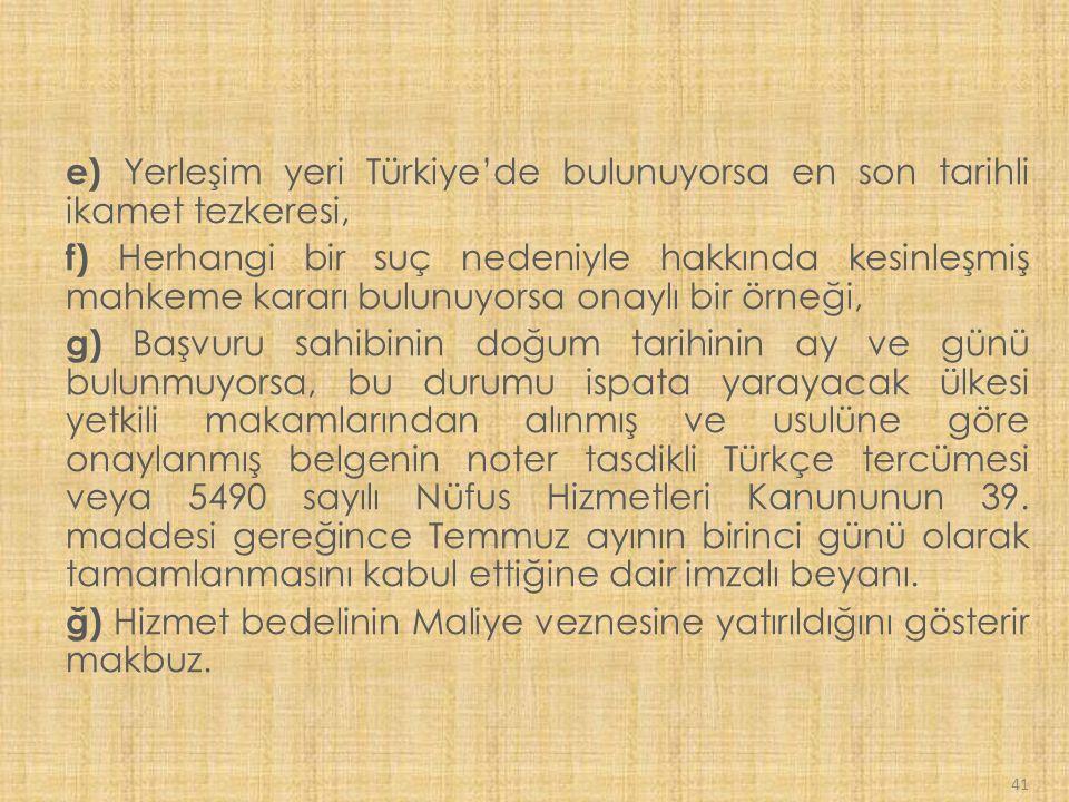 41 e) Yerleşim yeri Türkiye'de bulunuyorsa en son tarihli ikamet tezkeresi, f) Herhangi bir suç nedeniyle hakkında kesinleşmiş mahkeme kararı bulunuyorsa onaylı bir örneği, g) Başvuru sahibinin doğum tarihinin ay ve günü bulunmuyorsa, bu durumu ispata yarayacak ülkesi yetkili makamlarından alınmış ve usulüne göre onaylanmış belgenin noter tasdikli Türkçe tercümesi veya 5490 sayılı Nüfus Hizmetleri Kanununun 39.