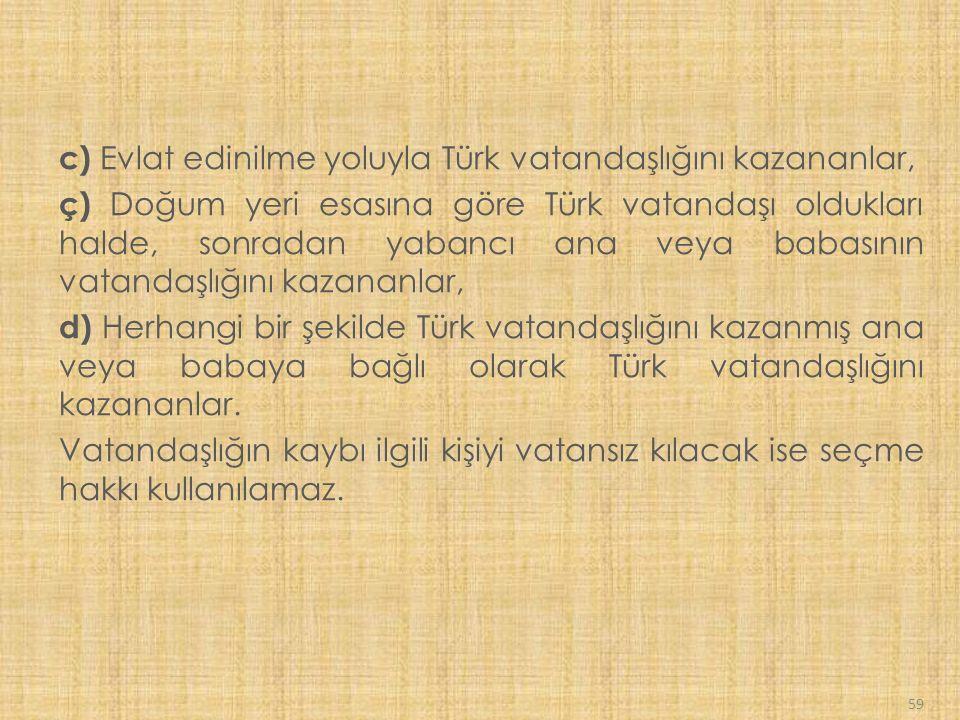 59 c) Evlat edinilme yoluyla Türk vatandaşlığını kazananlar, ç) Doğum yeri esasına göre Türk vatandaşı oldukları halde, sonradan yabancı ana veya babasının vatandaşlığını kazananlar, d) Herhangi bir şekilde Türk vatandaşlığını kazanmış ana veya babaya bağlı olarak Türk vatandaşlığını kazananlar.