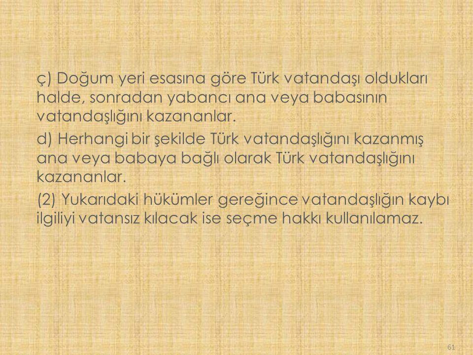 61 ç) Doğum yeri esasına göre Türk vatandaşı oldukları halde, sonradan yabancı ana veya babasının vatandaşlığını kazananlar.