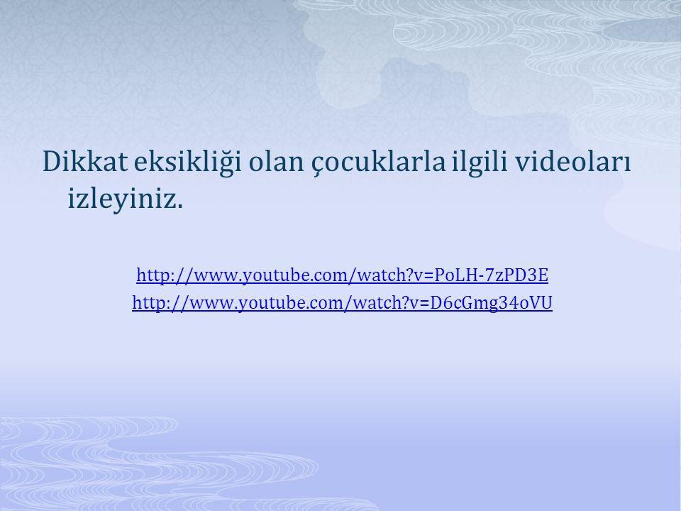 Dikkat eksikliği olan çocuklarla ilgili videoları izleyiniz. http://www.youtube.com/watch?v=PoLH-7zPD3E http://www.youtube.com/watch?v=D6cGmg34oVU