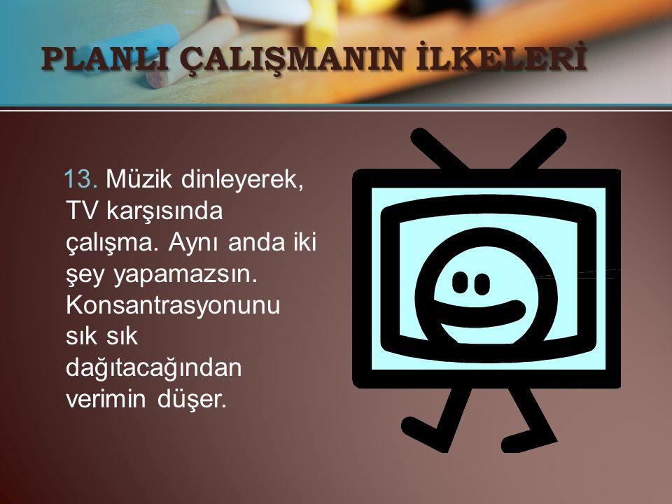 13. Müzik dinleyerek, TV karşısında çalışma. Aynı anda iki şey yapamazsın. Konsantrasyonunu sık sık dağıtacağından verimin düşer. PLANLI ÇALIŞMANIN İL