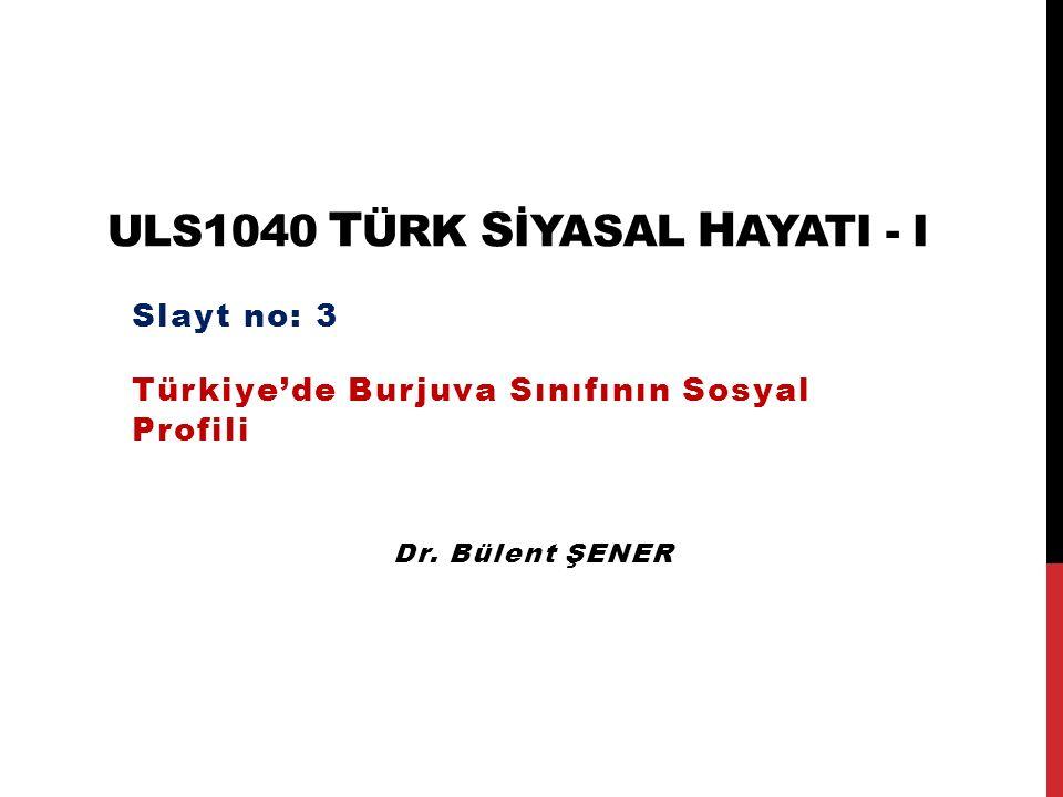 ULS1040 T ÜRK S İYASAL H AYATI - I Türkiye'de Burjuva Sınıfının Sosyal Profili Slayt no: 3 Dr. Bülent ŞENER