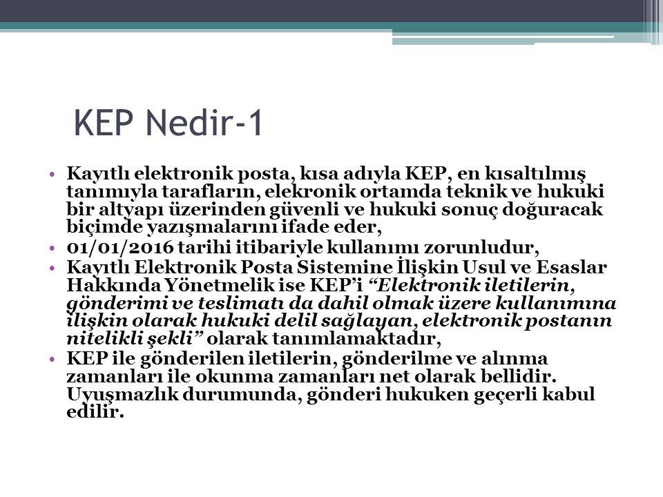 KEP Nedir-1 Kayıtlı elektronik posta, kısa adıyla KEP, en kısaltılmış tanımıyla tarafların, elekronik ortamda teknik ve hukuki bir altyapı üzerinden güvenli ve hukuki sonuç doğuracak biçimde yazışmalarını ifade eder, 01/01/2016 tarihi itibariyle kullanımı zorunludur, Kayıtlı Elektronik Posta Sistemine İlişkin Usul ve Esaslar Hakkında Yönetmelik ise KEP'i Elektronik iletilerin, gönderimi ve teslimatı da dahil olmak üzere kullanımına ilişkin olarak hukuki delil sağlayan, elektronik postanın nitelikli şekli olarak tanımlamaktadır, KEP ile gönderilen iletilerin, gönderilme ve alınma zamanları ile okunma zamanları net olarak bellidir.