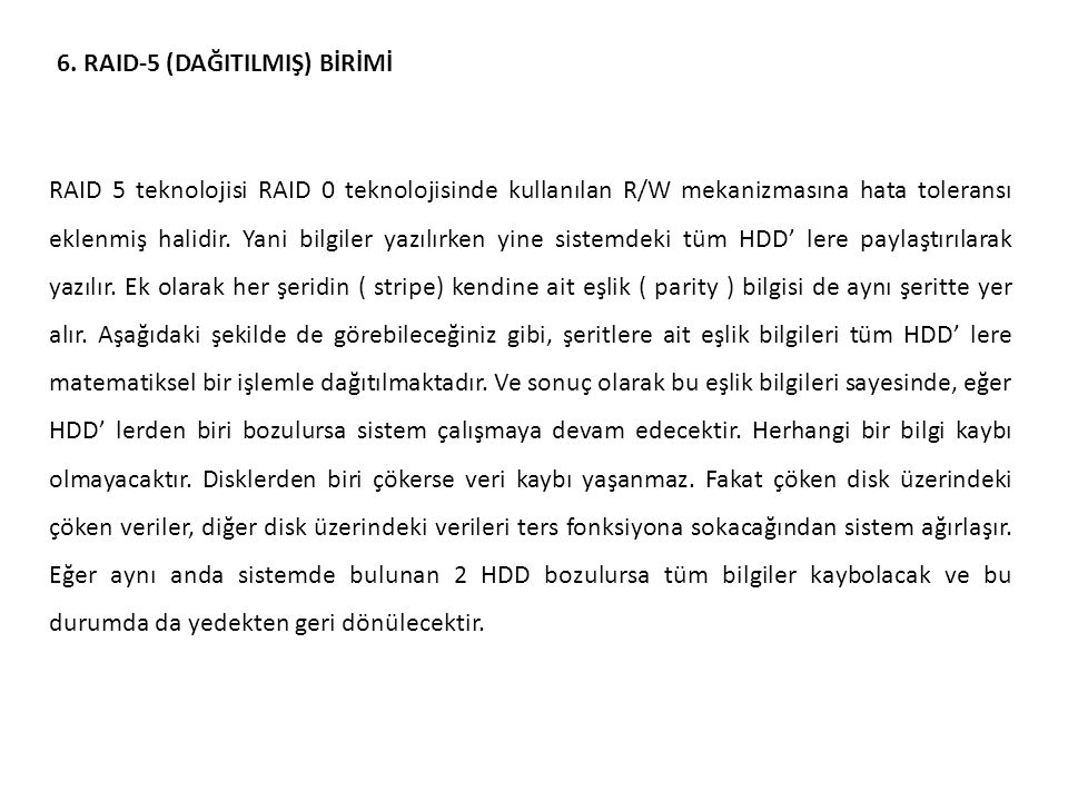 6. RAID-5 (DAĞITILMIŞ) BİRİMİ RAID 5 teknolojisi RAID 0 teknolojisinde kullanılan R/W mekanizmasına hata toleransı eklenmiş halidir. Yani bilgiler yaz