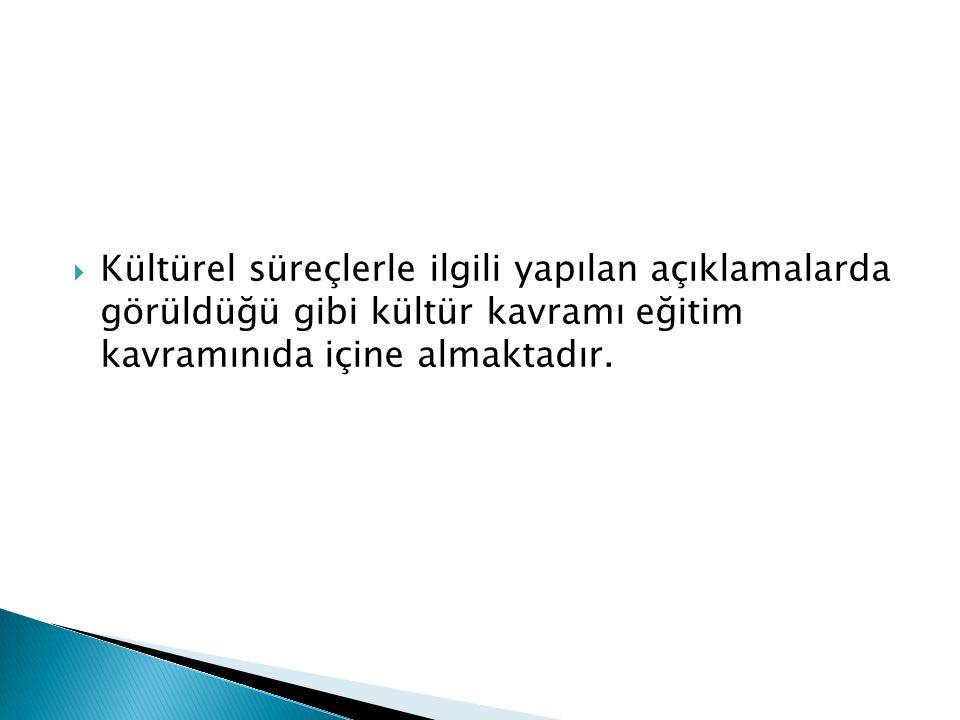  Kültürel süreçlerle ilgili yapılan açıklamalarda görüldüğü gibi kültür kavramı eğitim kavramınıda içine almaktadır.