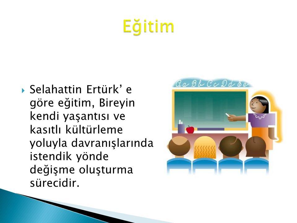  Selahattin Ertürk' e göre eğitim, Bireyin kendi yaşantısı ve kasıtlı kültürleme yoluyla davranışlarında istendik yönde değişme oluşturma sürecidir.
