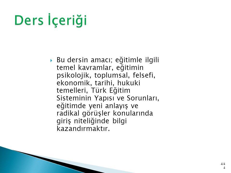  Bu dersin amacı; eğitimle ilgili temel kavramlar, eğitimin psikolojik, toplumsal, felsefi, ekonomik, tarihi, hukuki temelleri, Türk Eğitim Sisteminin Yapısı ve Sorunları, eğitimde yeni anlayış ve radikal görüşler konularında giriş niteliğinde bilgi kazandırmaktır.