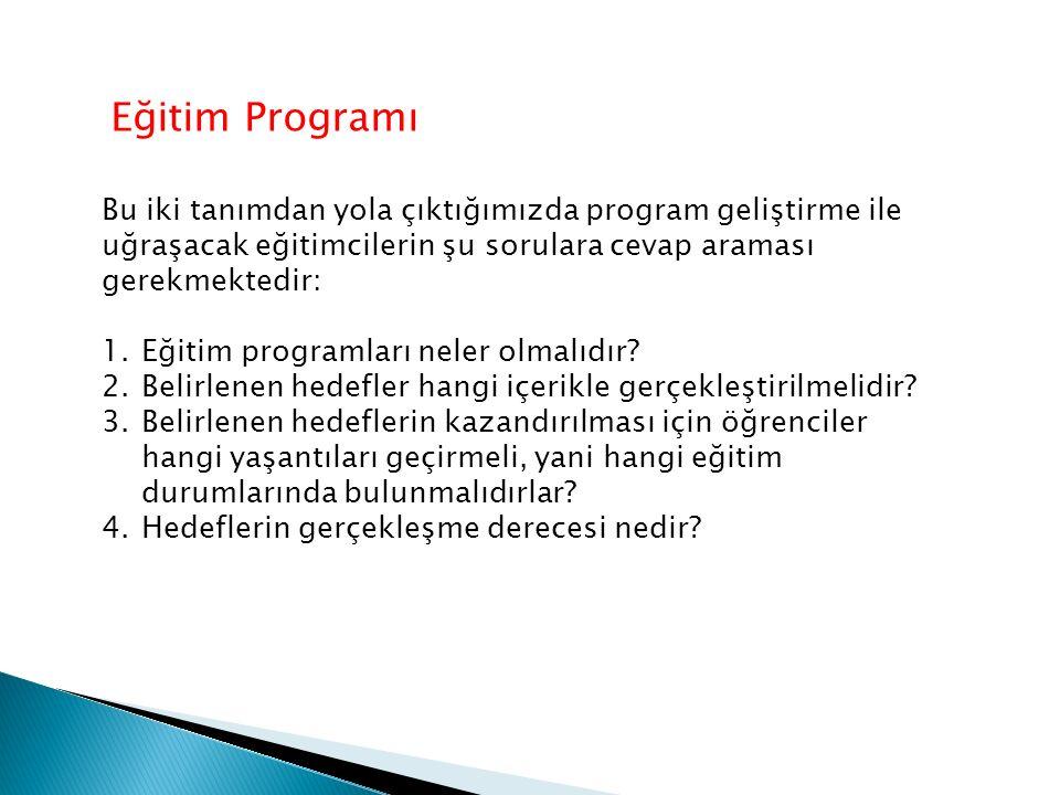 Eğitim Programı Bu iki tanımdan yola çıktığımızda program geliştirme ile uğraşacak eğitimcilerin şu sorulara cevap araması gerekmektedir: 1.Eğitim programları neler olmalıdır.