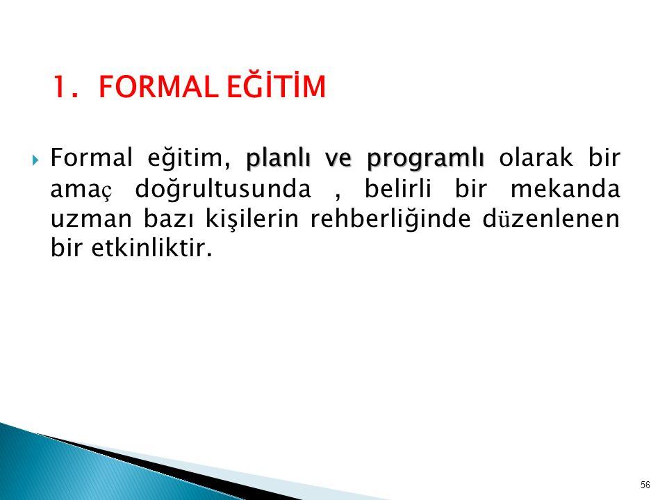 1. FORMAL EĞİTİM planlı ve programlı  Formal eğitim, planlı ve programlı olarak bir ama ç doğrultusunda, belirli bir mekanda uzman bazı kişilerin reh