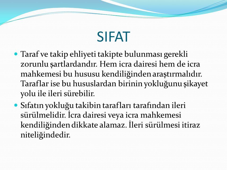 SIFAT Taraf ve takip ehliyeti takipte bulunması gerekli zorunlu şartlardandır. Hem icra dairesi hem de icra mahkemesi bu hususu kendiliğinden araştırm