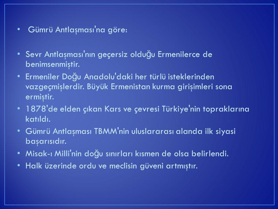 Gümrü Antlaşması'na göre: Sevr Antlaşması'nın geçersiz oldu ğ u Ermenilerce de benimsenmiştir. Ermeniler Do ğ u Anadolu'daki her türlü isteklerinden v