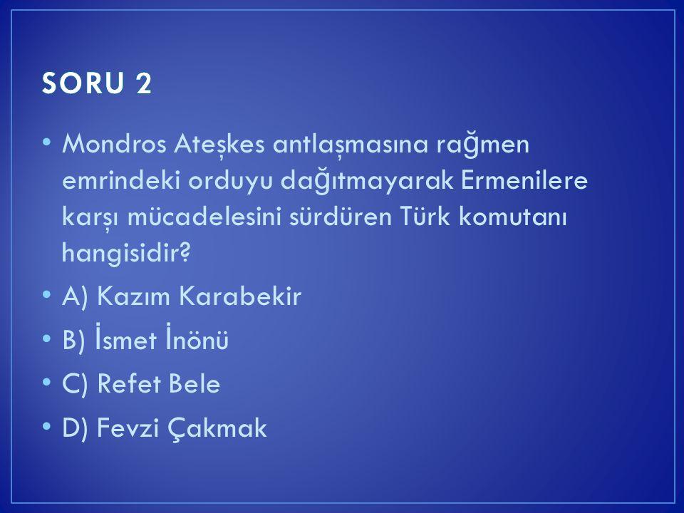 Mondros Ateşkes antlaşmasına ra ğ men emrindeki orduyu da ğ ıtmayarak Ermenilere karşı mücadelesini sürdüren Türk komutanı hangisidir? A) Kazım Karabe