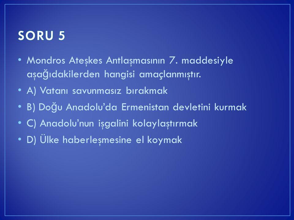 Mondros Ateşkes Antlaşmasının 7. maddesiyle aşa ğ ıdakilerden hangisi amaçlanmıştır. A) Vatanı savunmasız bırakmak B) Do ğ u Anadolu'da Ermenistan dev