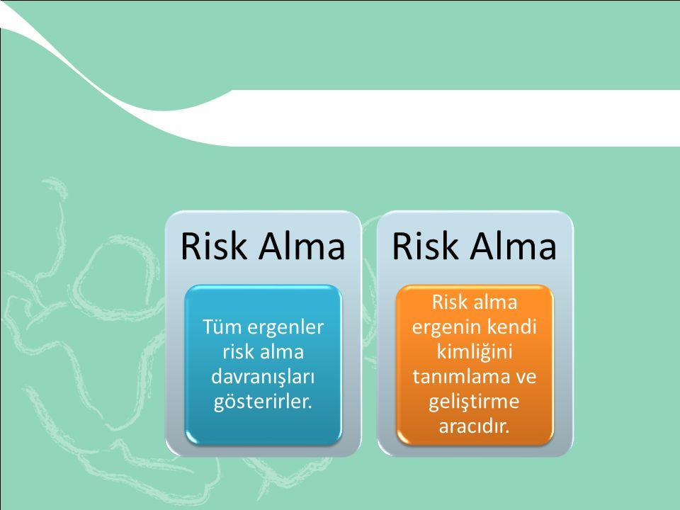 Risk Alma Tüm ergenler risk alma davranışları gösterirler. Risk Alma Risk alma ergenin kendi kimliğini tanımlama ve geliştirme aracıdır.