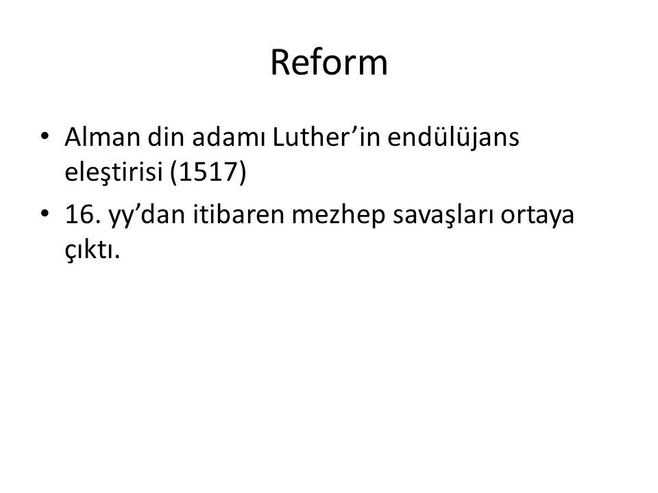 Reform Alman din adamı Luther'in endülüjans eleştirisi (1517) 16. yy'dan itibaren mezhep savaşları ortaya çıktı.