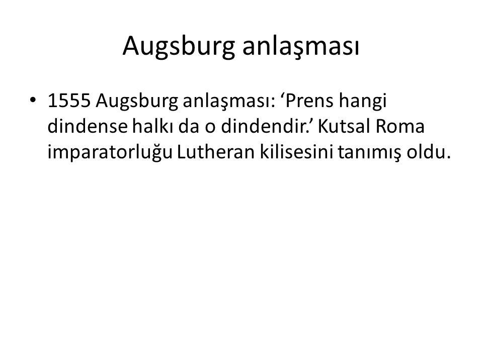 Augsburg anlaşması 1555 Augsburg anlaşması: 'Prens hangi dindense halkı da o dindendir.' Kutsal Roma imparatorluğu Lutheran kilisesini tanımış oldu.