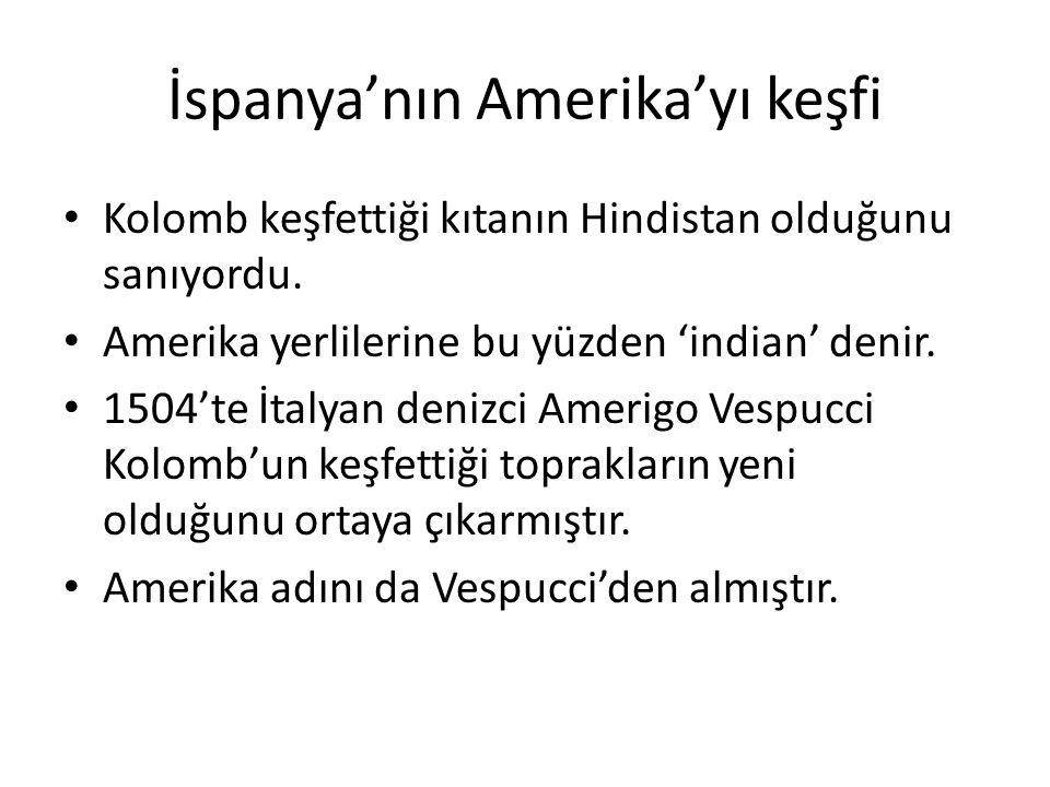İspanya'nın Amerika'yı keşfi Kolomb keşfettiği kıtanın Hindistan olduğunu sanıyordu. Amerika yerlilerine bu yüzden 'indian' denir. 1504'te İtalyan den