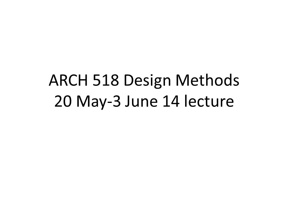 ARCH 518 Design Methods 20 May-3 June 14 lecture