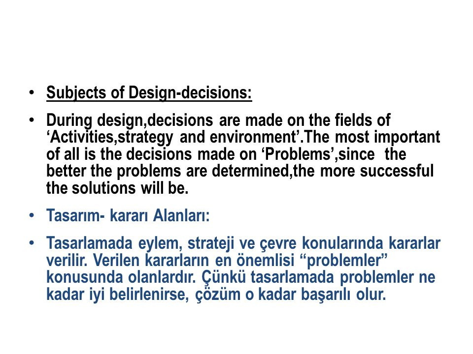 Subjects of Design-decisions: During design,decisions are made on the fields of 'Activities,strategy and environment'.The most important of all is the decisions made on 'Problems',since the better the problems are determined,the more successful the solutions will be.