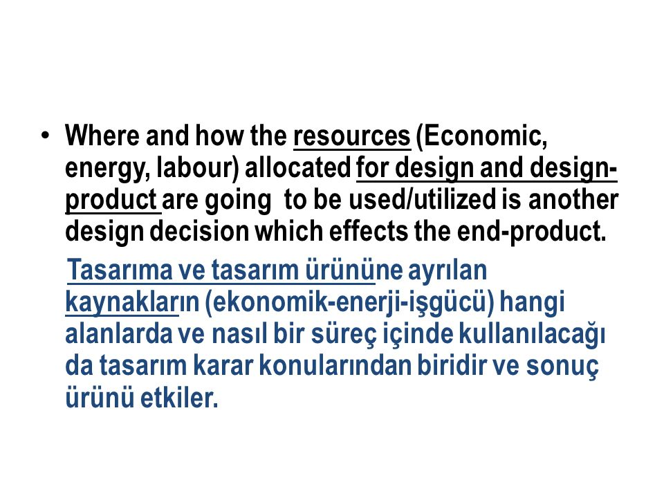 Where and how the resources (Economic, energy, labour) allocated for design and design- product are going to be used/utilized is another design decision which effects the end-product.