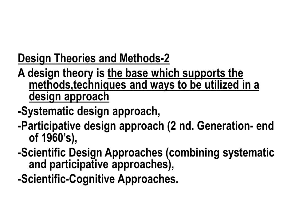 Design Theories and Methods-2 A design theory is the base which supports the methods,techniques and ways to be utilized in a design approach -Systematic design approach, -Participative design approach (2 nd.