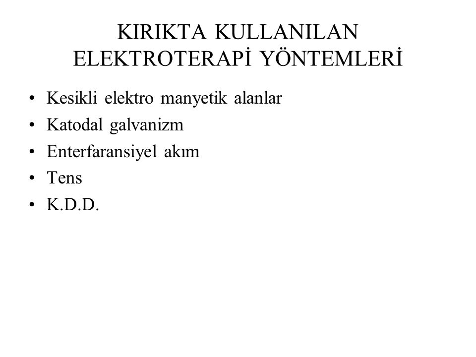 KIRIKTA KULLANILAN ELEKTROTERAPİ YÖNTEMLERİ Kesikli elektro manyetik alanlar Katodal galvanizm Enterfaransiyel akım Tens K.D.D.