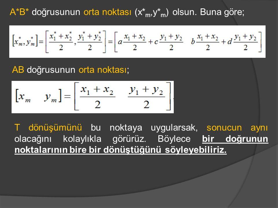 A*B* doğrusunun orta noktası (x* m,y* m ) olsun. Buna göre; AB doğrusunun orta noktası; T dönüşümünü bu noktaya uygularsak, sonucun aynı olacağını kol