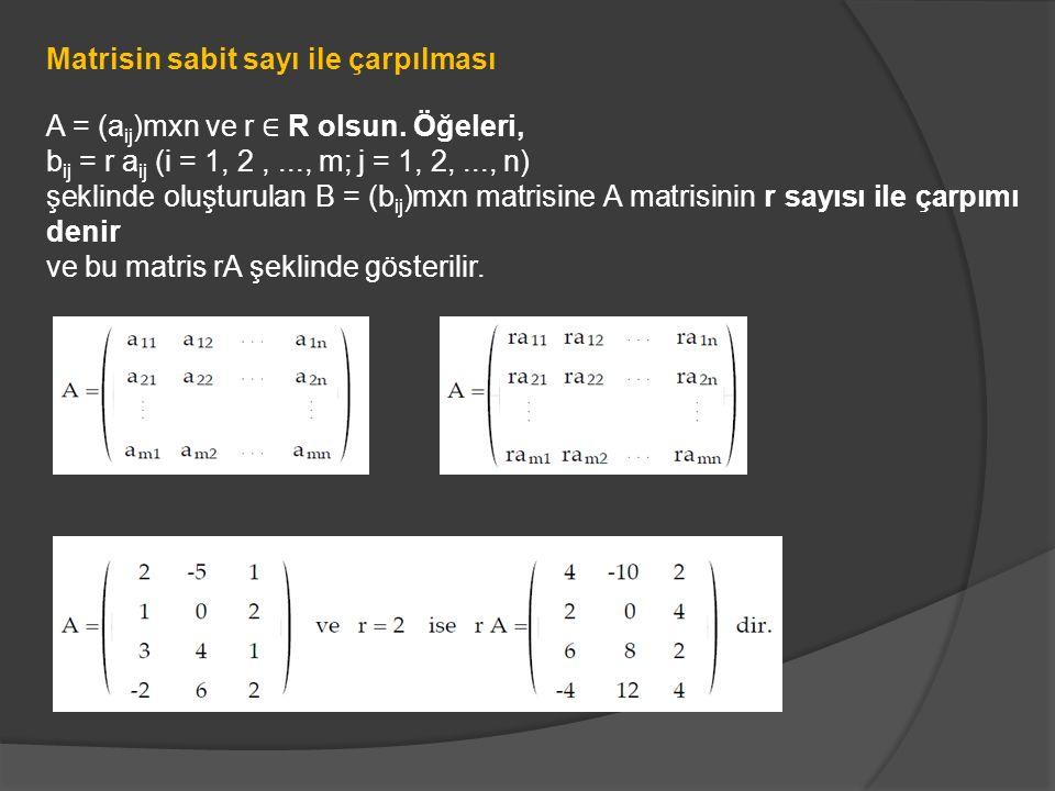 Matrisin sabit sayı ile çarpılması A = (a ij )mxn ve r ∈ R olsun. Öğeleri, b ij = r a ij (i = 1, 2,..., m; j = 1, 2,..., n) şeklinde oluşturulan B = (