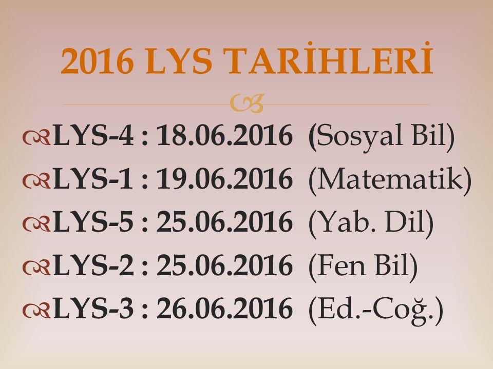   LYS-4 : 18.06.2016 ( Sosyal Bil)  LYS-1 : 19.06.2016 (Matematik)  LYS-5 : 25.06.2016 (Yab. Dil)  LYS-2 : 25.06.2016 (Fen Bil)  LYS-3 : 26.06.2