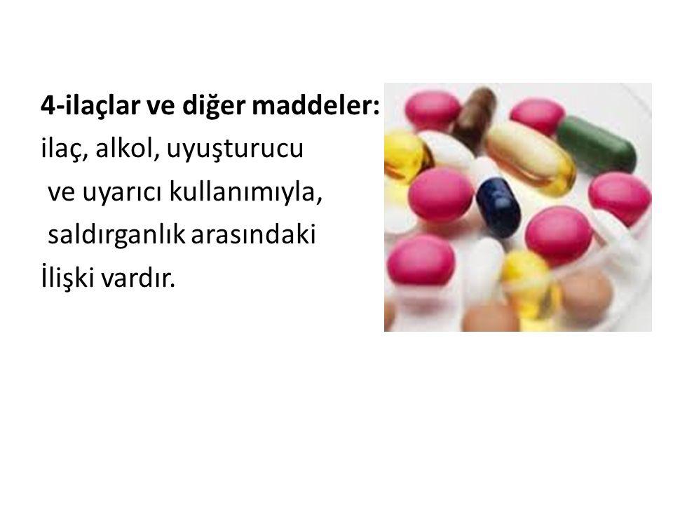 4-ilaçlar ve diğer maddeler: ilaç, alkol, uyuşturucu ve uyarıcı kullanımıyla, saldırganlık arasındaki İlişki vardır.