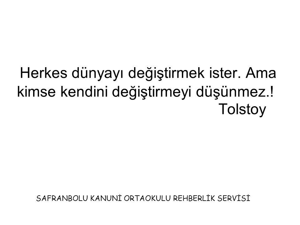 Herkes dünyayı değiştirmek ister. Ama kimse kendini değiştirmeyi düşünmez.! Tolstoy SAFRANBOLU KANUNİ ORTAOKULU REHBERLİK SERVİSİ